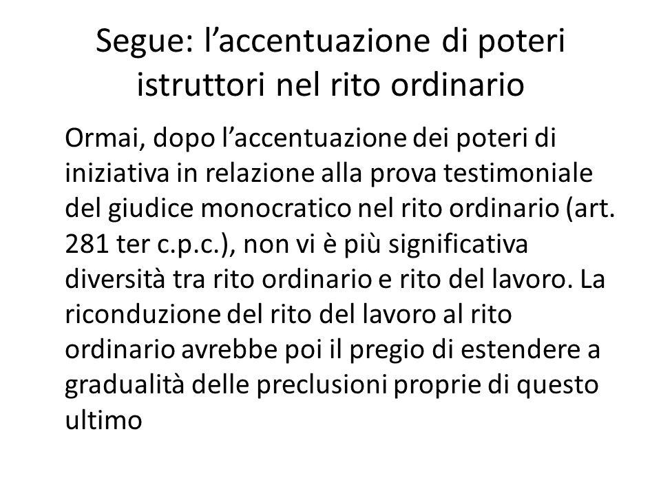 Segue: l'accentuazione di poteri istruttori nel rito ordinario Ormai, dopo l'accentuazione dei poteri di iniziativa in relazione alla prova testimoniale del giudice monocratico nel rito ordinario (art.