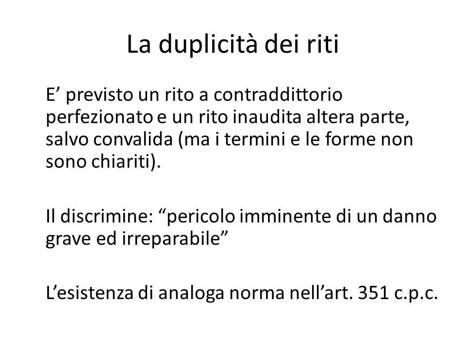 La duplicità dei riti E' previsto un rito a contraddittorio perfezionato e un rito inaudita altera parte, salvo convalida (ma i termini e le forme non sono chiariti).