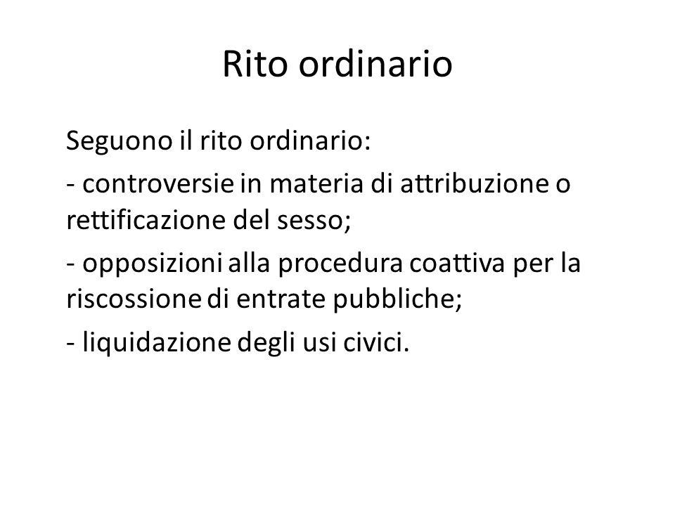 Rito ordinario Seguono il rito ordinario: - controversie in materia di attribuzione o rettificazione del sesso; - opposizioni alla procedura coattiva per la riscossione di entrate pubbliche; - liquidazione degli usi civici.