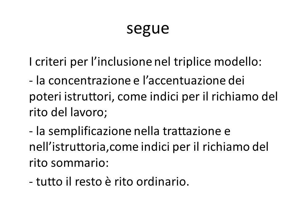 segue I criteri per l'inclusione nel triplice modello: - la concentrazione e l'accentuazione dei poteri istruttori, come indici per il richiamo del rito del lavoro; - la semplificazione nella trattazione e nell'istruttoria,come indici per il richiamo del rito sommario: - tutto il resto è rito ordinario.