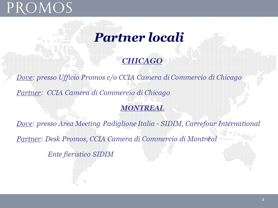 4 Partner locali CHICAGO Dove: presso Ufficio Promos c/o CCIA Camera di Commercio di Chicago Partner: CCIA Camera di Commercio di Chicago MONTREAL Dove: presso Area Meeting Padiglione Italia – SIDIM, Carrefour International Partner: Desk Promos, CCIA Camera di Commercio di Montr é al Ente fieristico SIDIM