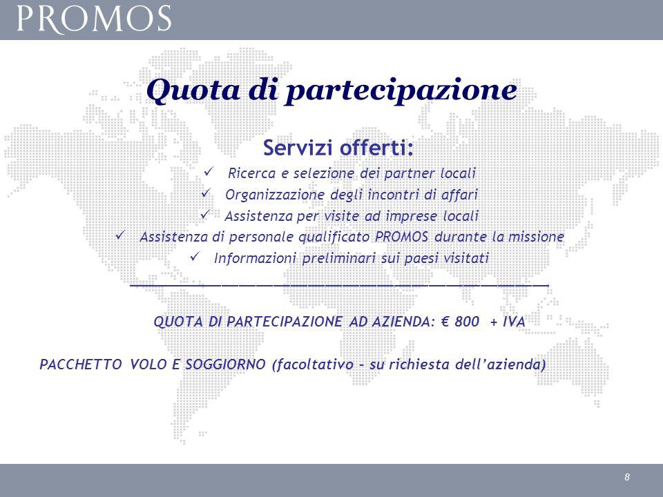 8 Quota di partecipazione Servizi offerti: Ricerca e selezione dei partner locali Organizzazione degli incontri di affari Assistenza per visite ad imprese locali Assistenza di personale qualificato PROMOS durante la missione Informazioni preliminari sui paesi visitati _________________________________________________ QUOTA DI PARTECIPAZIONE AD AZIENDA: € 800 + IVA PACCHETTO VOLO E SOGGIORNO (facoltativo – su richiesta dell'azienda)