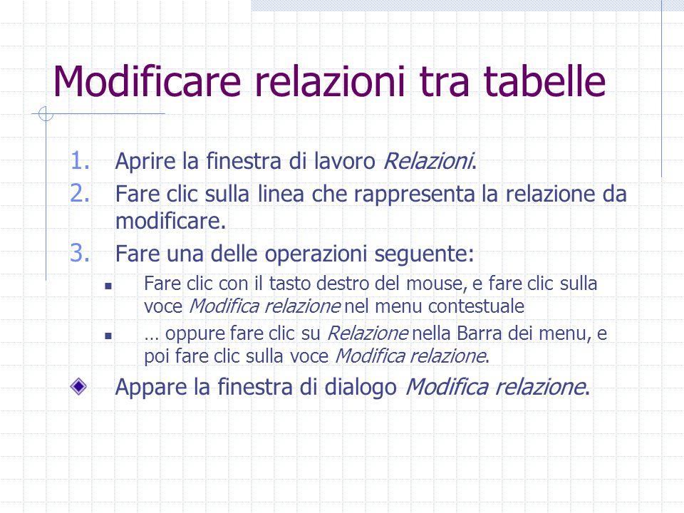 Modificare relazioni tra tabelle 1. Aprire la finestra di lavoro Relazioni. 2. Fare clic sulla linea che rappresenta la relazione da modificare. 3. Fa
