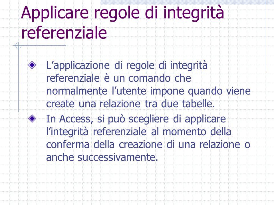 Applicare regole di integrità referenziale L'applicazione di regole di integrità referenziale è un comando che normalmente l'utente impone quando viene create una relazione tra due tabelle.