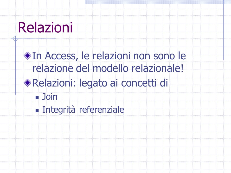 In Access, le relazioni non sono le relazione del modello relazionale! Relazioni: legato ai concetti di Join Integrità referenziale
