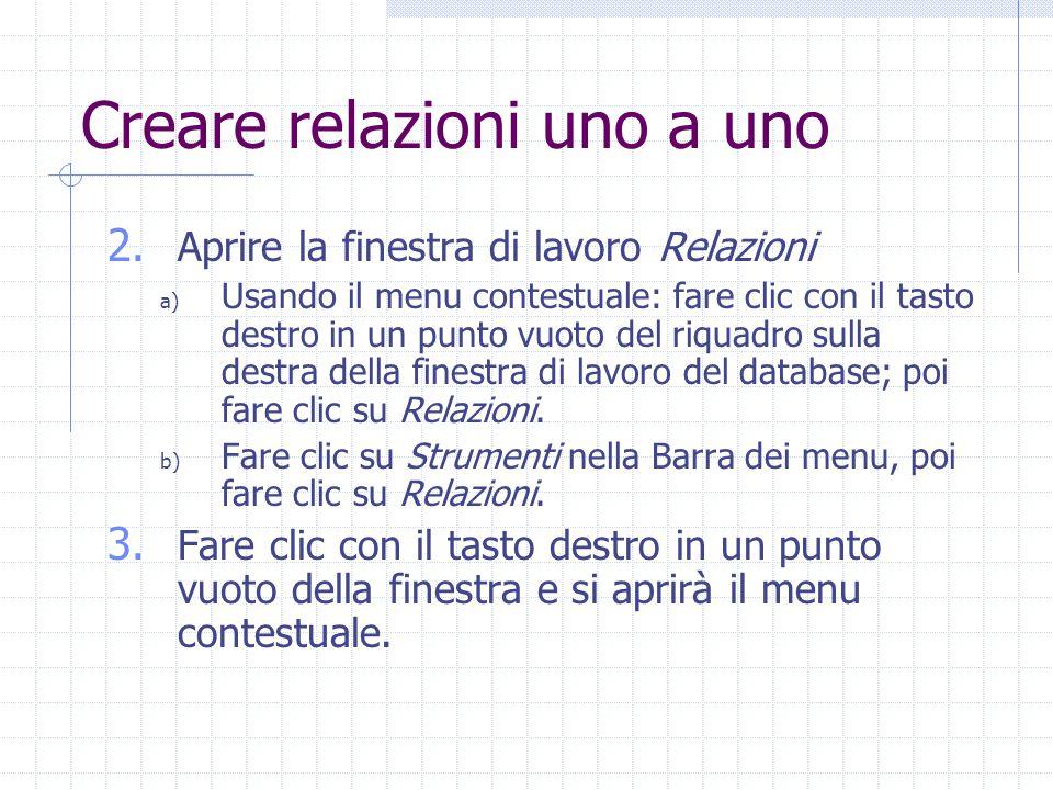 Creare relazioni uno a uno 2. Aprire la finestra di lavoro Relazioni a) Usando il menu contestuale: fare clic con il tasto destro in un punto vuoto de