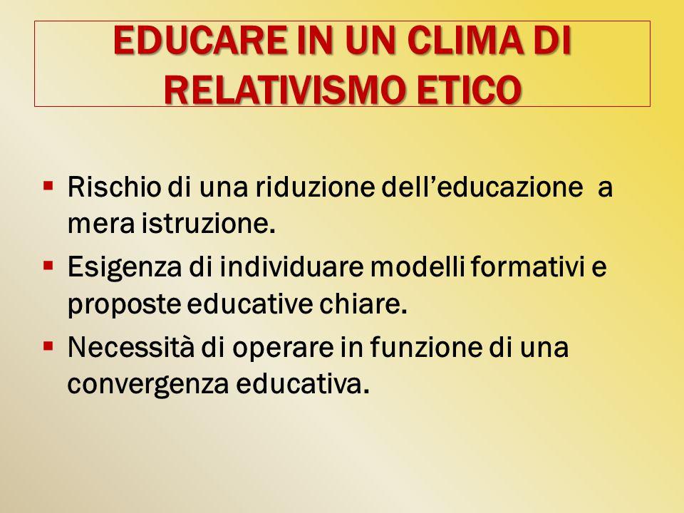 EDUCARE IN UN CLIMA DI RELATIVISMO ETICO  Rischio di una riduzione dell'educazione a mera istruzione.
