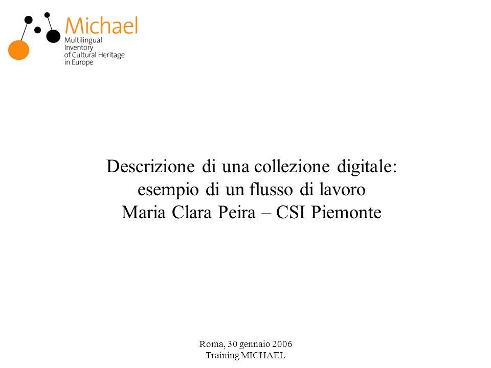 Roma, 30 gennaio 2006 Training MICHAEL Descrizione di una collezione digitale: esempio di un flusso di lavoro Maria Clara Peira – CSI Piemonte