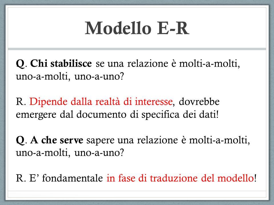 Modello E-R Q. Chi stabilisce se una relazione è molti-a-molti, uno-a-molti, uno-a-uno? R. Dipende dalla realtà di interesse, dovrebbe emergere dal do