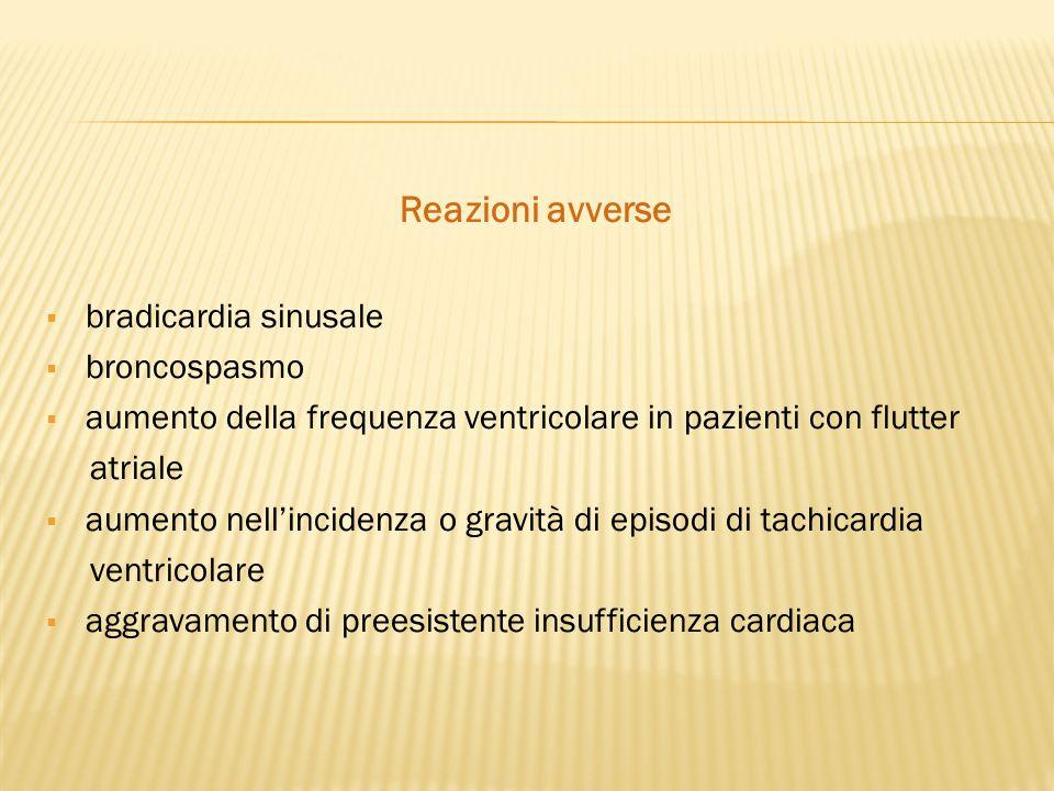 Reazioni avverse  bradicardia sinusale  broncospasmo  aumento della frequenza ventricolare in pazienti con flutter atriale  aumento nell'incidenza