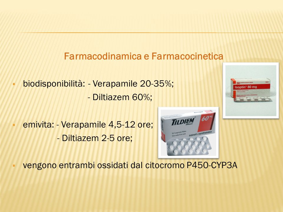 Farmacodinamica e Farmacocinetica  biodisponibilità: - Verapamile 20-35%; - Diltiazem 60%;  emivita: - Verapamile 4,5-12 ore; - Diltiazem 2-5 ore; 