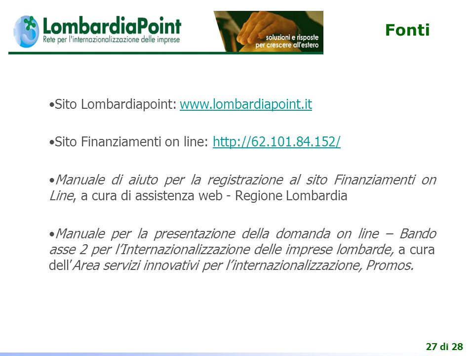 27 di 28 Fonti Sito Lombardiapoint: www.lombardiapoint.itwww.lombardiapoint.it Sito Finanziamenti on line: http://62.101.84.152/http://62.101.84.152/