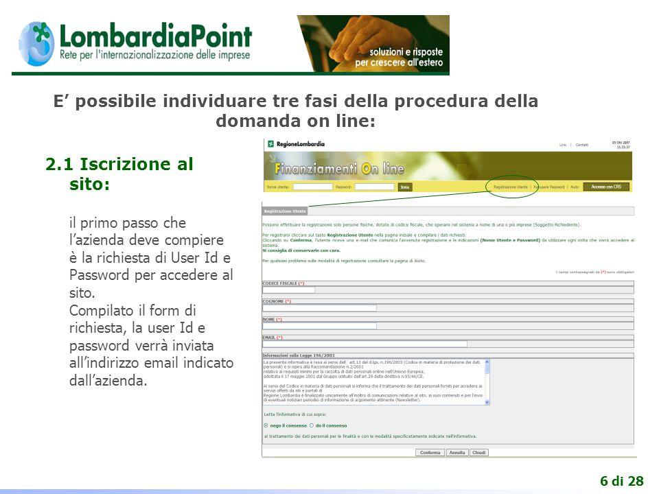 6 di 28 E' possibile individuare tre fasi della procedura della domanda on line: 2.1 Iscrizione al sito: il primo passo che l'azienda deve compiere è la richiesta di User Id e Password per accedere al sito.