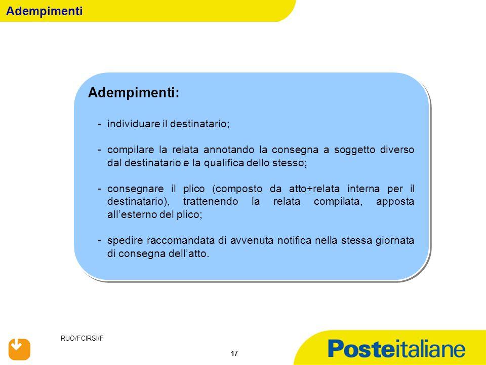 RUO/FCIRSI/F 17 Adempimenti Adempimenti: -individuare il destinatario; -compilare la relata annotando la consegna a soggetto diverso dal destinatario