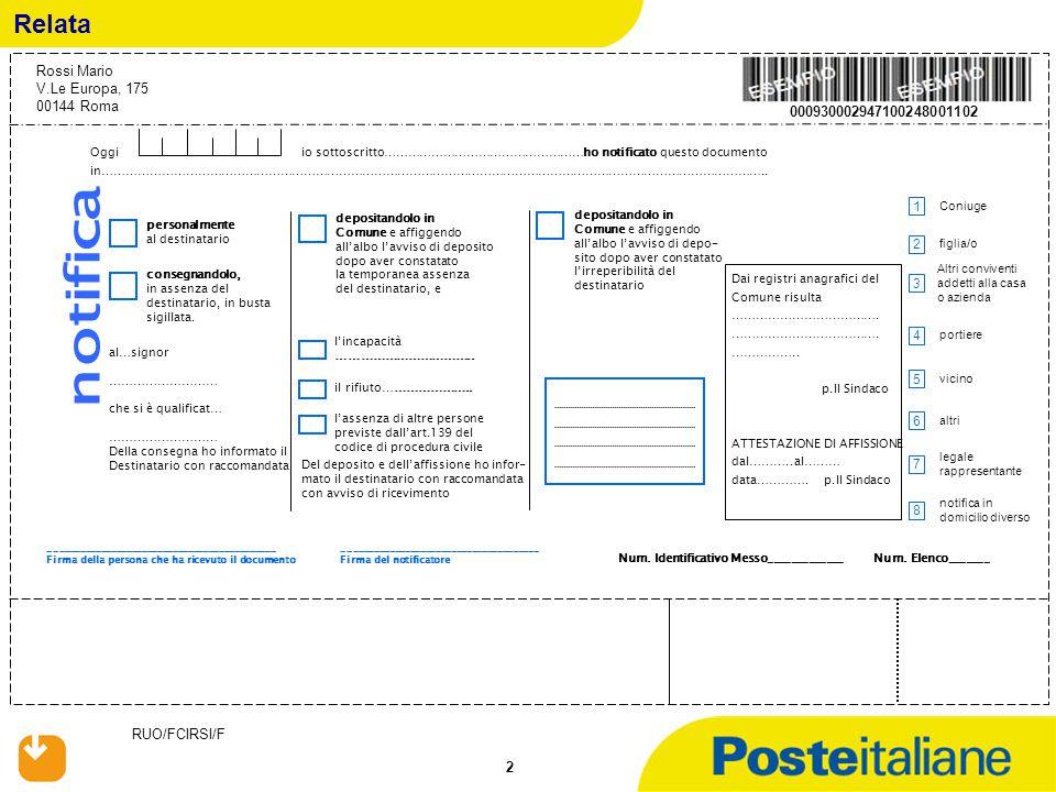 RUO/FCIRSI/F 33 Adempimenti: -individuare il destinatario; -compilare la relata annotando l'assenza del destinatario e delle altre persone legittimate a ricevere in luogo del destinatario; -affiggere avviso di deposito in busta chiusa e sigillata alla porta di abitazione del destinatario; -depositare la cartella di pagamento presso la casa comunale; -affiggere all'albo del comune l'avviso di deposito in busta chiusa e sigillata -inviare raccomandata A.R.