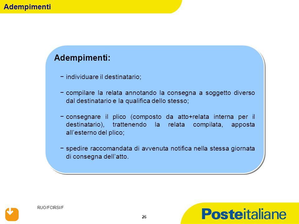 RUO/FCIRSI/F 26 Adempimenti Adempimenti: −individuare il destinatario; −compilare la relata annotando la consegna a soggetto diverso dal destinatario