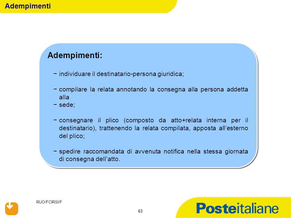 RUO/FCIRSI/F 63 Adempimenti: −individuare il destinatario-persona giuridica; −compilare la relata annotando la consegna alla persona addetta alla −sed