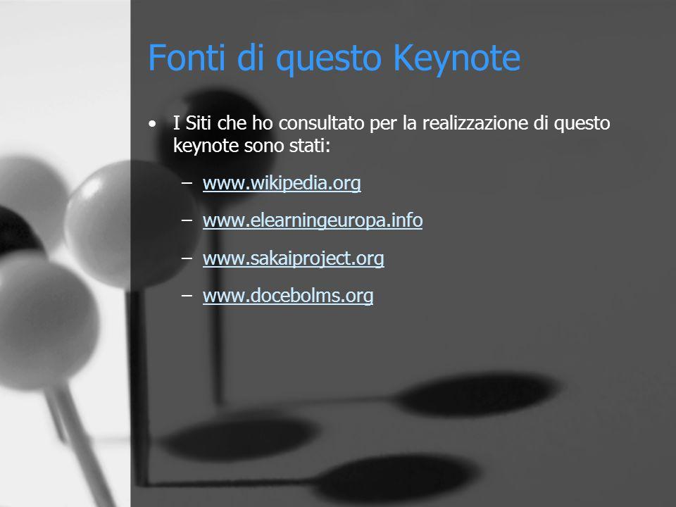 Fonti di questo Keynote I Siti che ho consultato per la realizzazione di questo keynote sono stati: –www.wikipedia.orgwww.wikipedia.org –www.elearningeuropa.infowww.elearningeuropa.info –www.sakaiproject.orgwww.sakaiproject.org –www.docebolms.orgwww.docebolms.org
