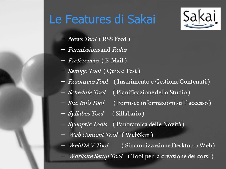 Le Features di Sakai − News Tool ( RSS Feed ) − Permissions and Roles − Preferences ( E-Mail ) − Samigo Tool ( Quiz e Test ) − Resources Tool ( Inserimento e Gestione Contenuti ) − Schedule Tool ( Pianificazione dello Studio ) − Site Info Tool ( Fornisce informazioni sull' accesso ) − Syllabus Tool ( Sillabario ) − Synoptic Tools ( Panoramica delle Novità ) − Web Content Tool ( WebSkin ) − WebDAV Tool ( Sincronizzazione Desktop->Web ) − Worksite Setup Tool ( Tool per la creazione dei corsi )