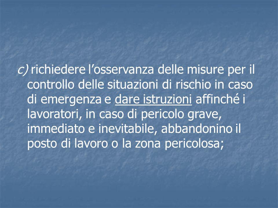 c) richiedere l'osservanza delle misure per il controllo delle situazioni di rischio in caso di emergenza e dare istruzioni affinché i lavoratori, in caso di pericolo grave, immediato e inevitabile, abbandonino il posto di lavoro o la zona pericolosa;