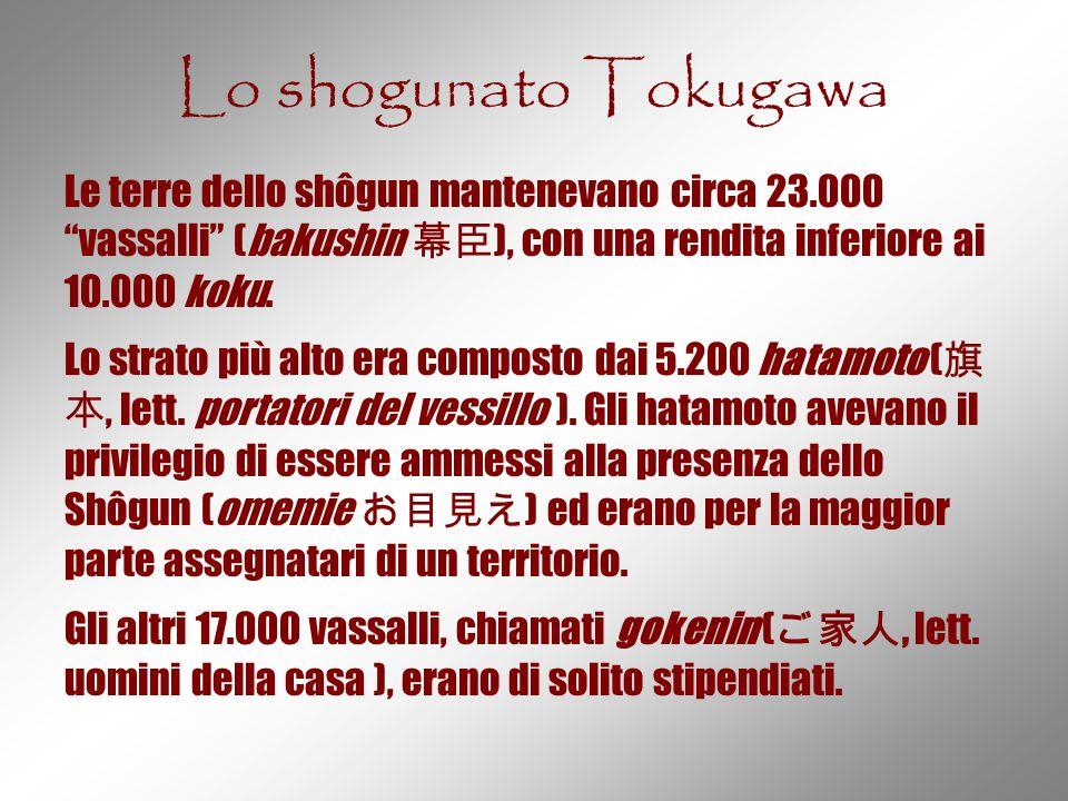 """Lo shogunato Tokugawa Le terre dello shôgun mantenevano circa 23.000 """"vassalli"""" (bakushin 幕臣 ), con una rendita inferiore ai 10.000 koku. Lo strato pi"""