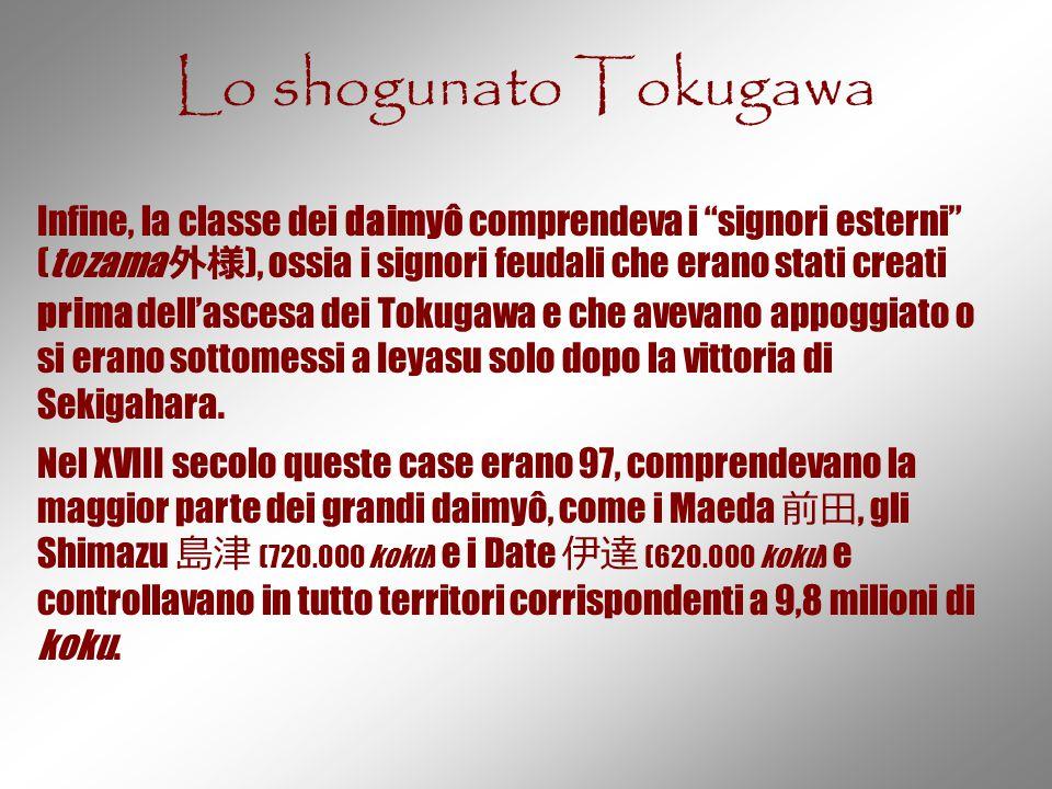 """Lo shogunato Tokugawa Infine, la classe dei daimyô comprendeva i """"signori esterni"""" (tozama 外様 ), ossia i signori feudali che erano stati creati prima"""