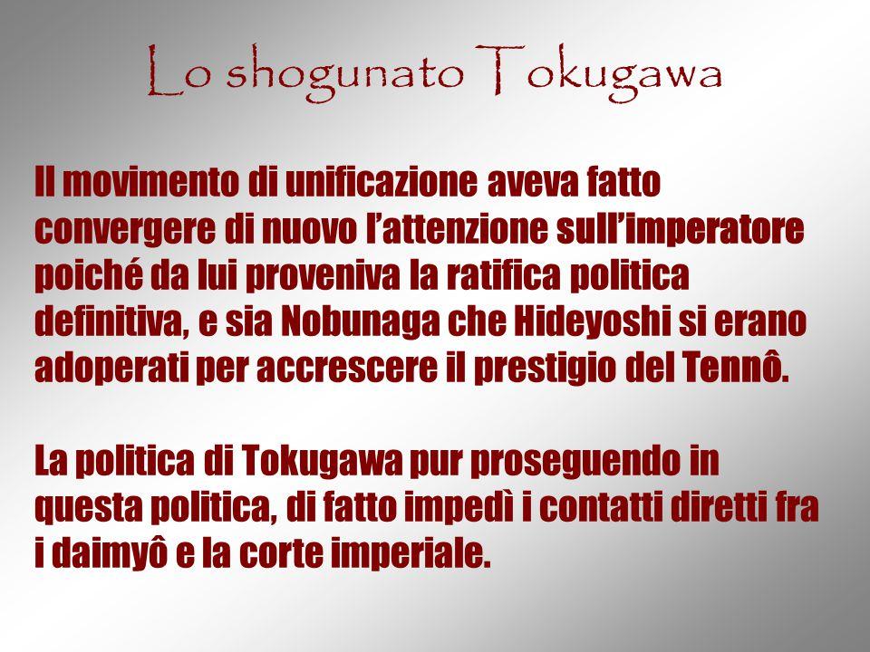 Lo shogunato Tokugawa Il movimento di unificazione aveva fatto convergere di nuovo l'attenzione sull'imperatore poiché da lui proveniva la ratifica po
