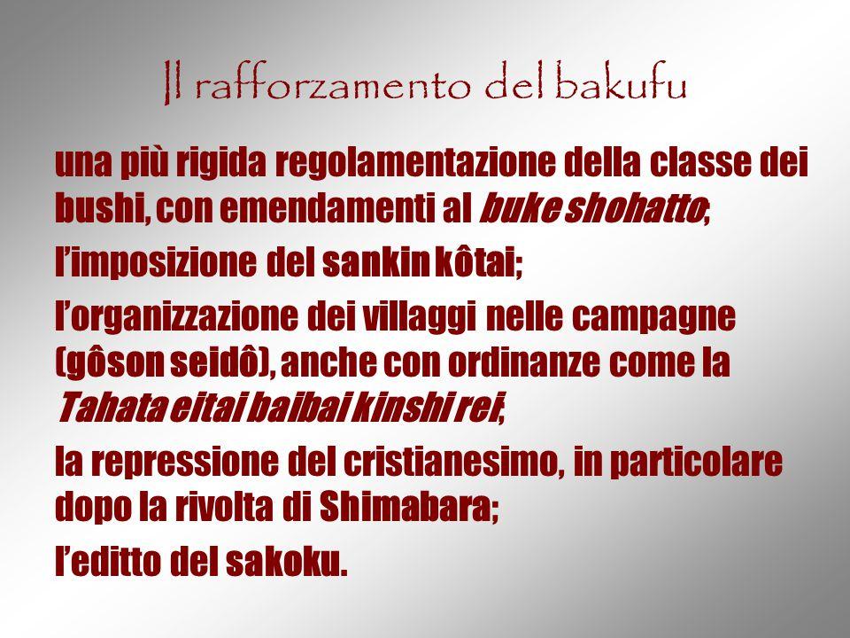 Il rafforzamento del bakufu una più rigida regolamentazione della classe dei bushi, con emendamenti al buke shohatto; l'imposizione del sankin kôtai;