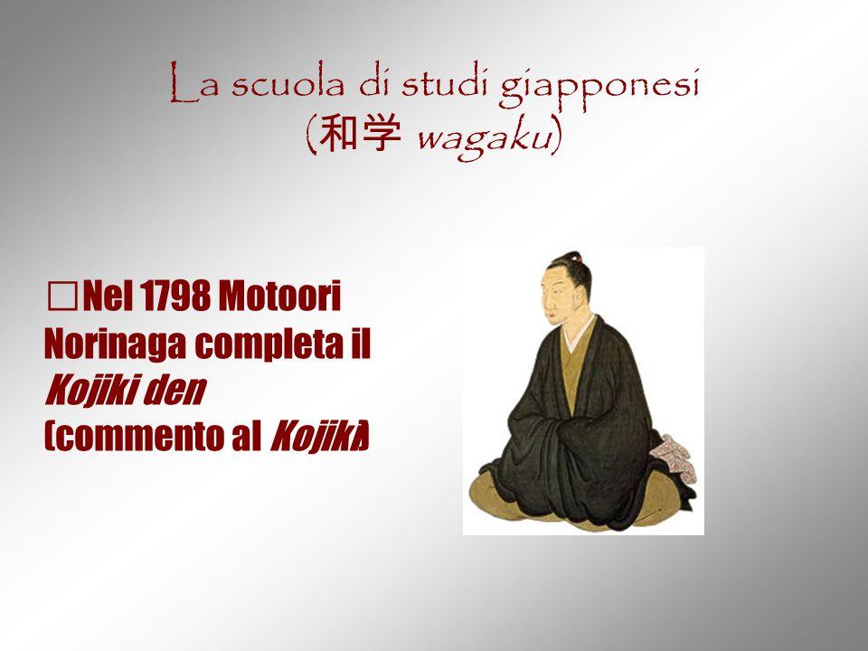 La scuola di studi giapponesi ( 和学 wagaku) Nel 1798 Motoori Norinaga completa il Kojiki den (commento al Kojiki)