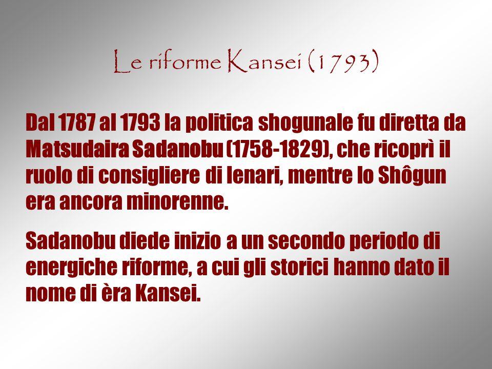 Le riforme Kansei (1793) Dal 1787 al 1793 la politica shogunale fu diretta da Matsudaira Sadanobu (1758-1829), che ricoprì il ruolo di consigliere di