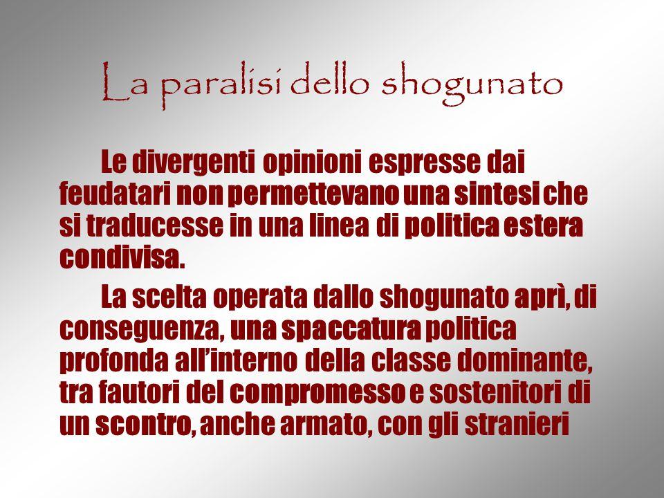 La paralisi dello shogunato Le divergenti opinioni espresse dai feudatari non permettevano una sintesi che si traducesse in una linea di politica este