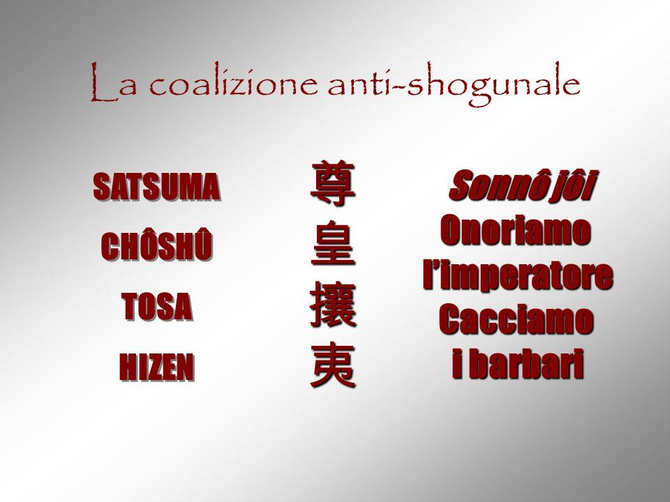 La coalizione anti-shogunale SATSUMA CHÔSHÛ TOSA HIZEN SATSUMA CHÔSHÛ TOSA HIZEN 尊皇攘夷尊皇攘夷尊皇攘夷尊皇攘夷 Sonnô jôi Onoriamol'imperatoreCacciamo i barbari