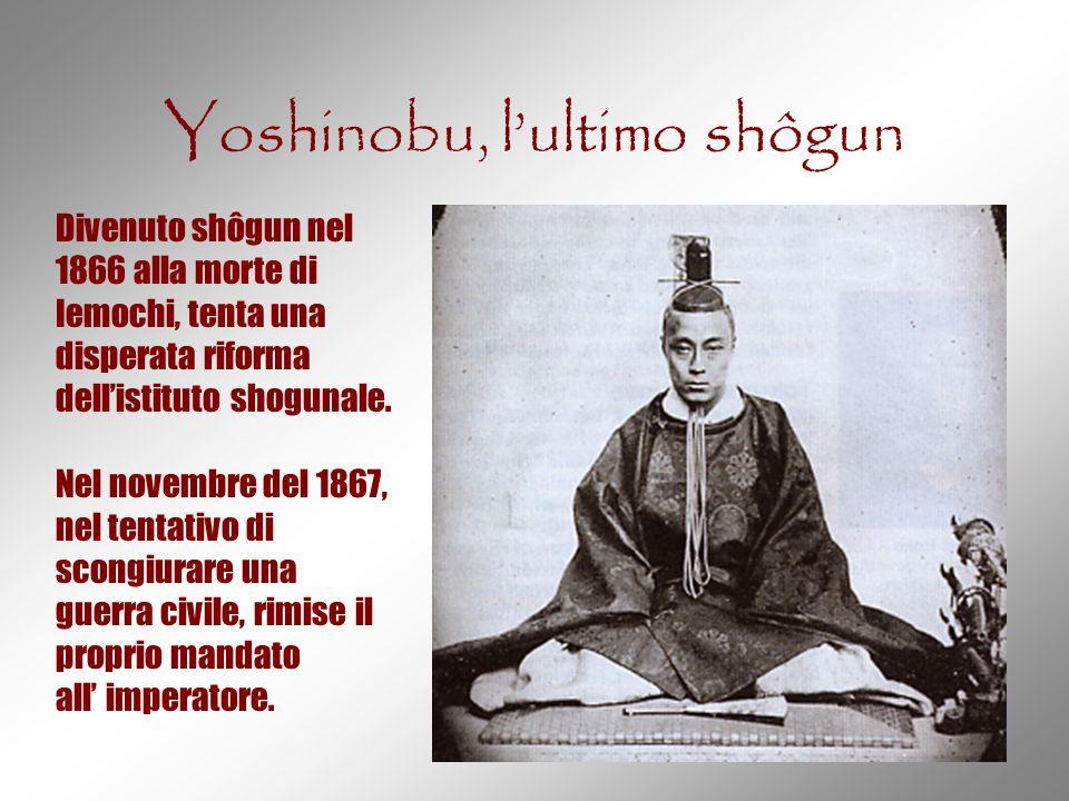 Yoshinobu, l'ultimo shôgun Divenuto shôgun nel 1866 alla morte di Iemochi, tenta una disperata riforma dell'istituto shogunale. Nel novembre del 1867,