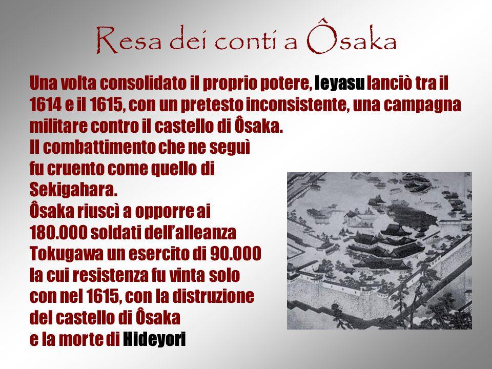 Resa dei conti a Ôsaka Una volta consolidato il proprio potere, Ieyasu lanciò tra il 1614 e il 1615, con un pretesto inconsistente, una campagna milit