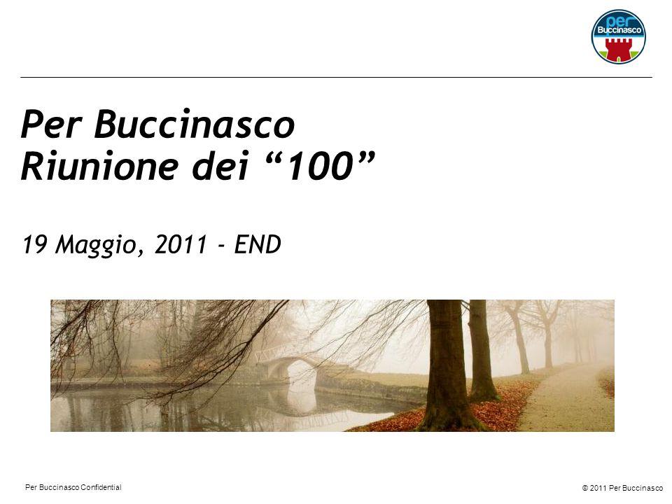 © 2011 Per Buccinasco Per Buccinasco Confidential Per Buccinasco Riunione dei 100 19 Maggio, 2011 - END