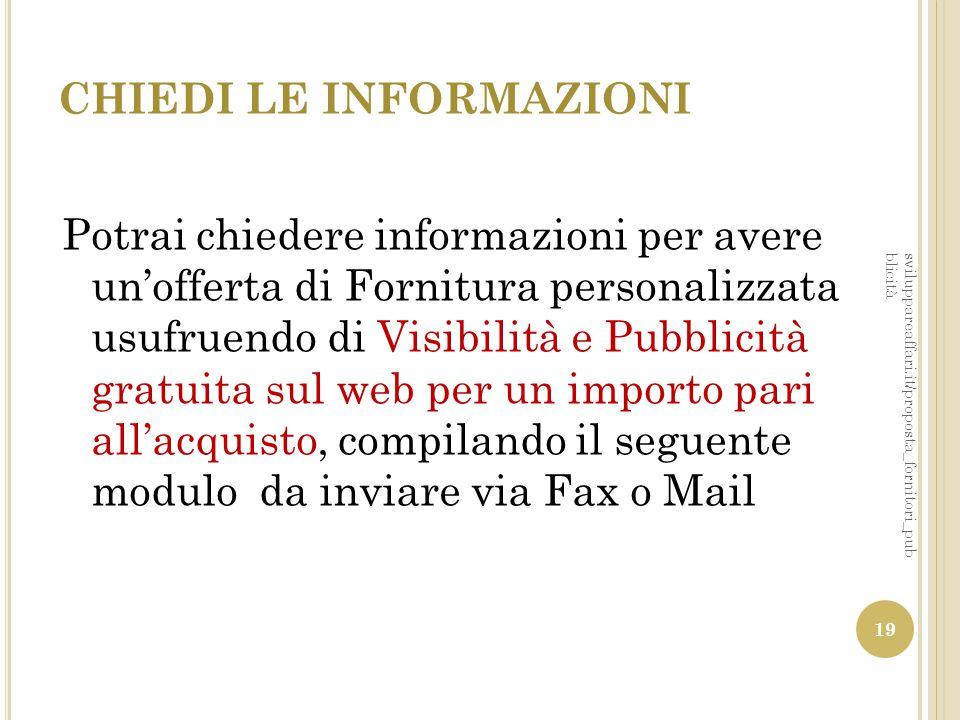 CHIEDI LE INFORMAZIONI Potrai chiedere informazioni per avere un'offerta di Fornitura personalizzata usufruendo di Visibilità e Pubblicità gratuita su