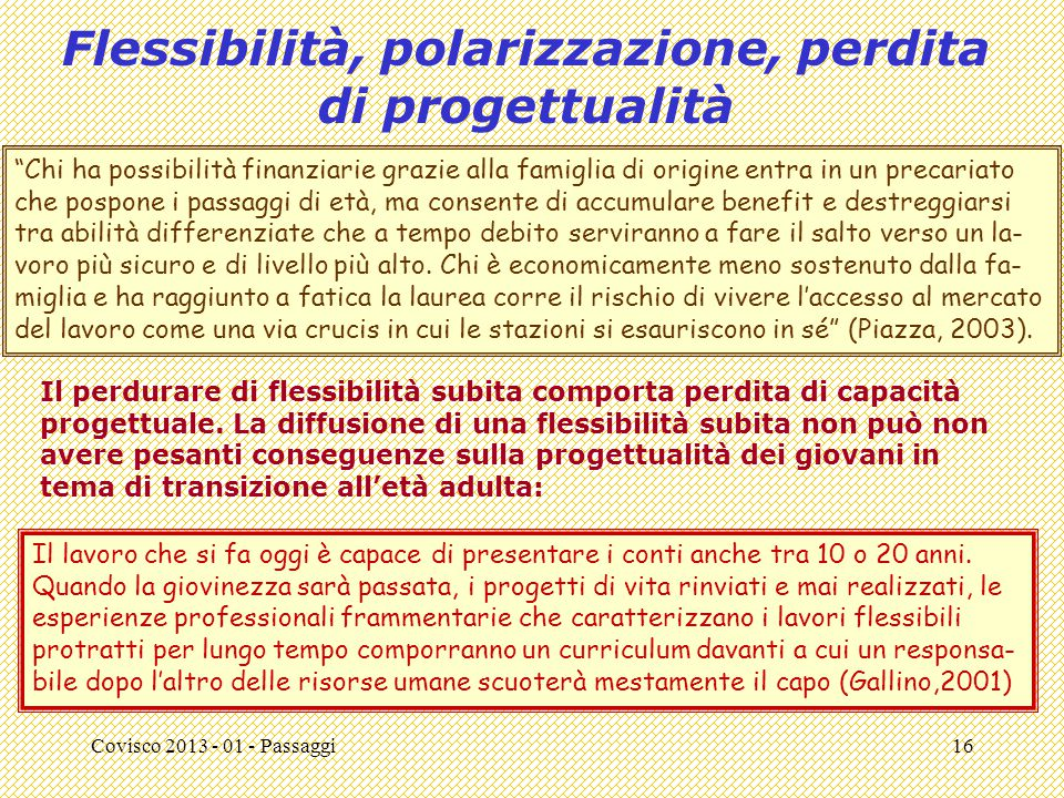 Covisco 2013 - 01 - Passaggi16 Flessibilità, polarizzazione, perdita di progettualità Il lavoro che si fa oggi è capace di presentare i conti anche tra 10 o 20 anni.