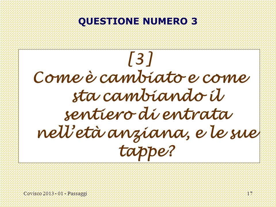 Covisco 2013 - 01 - Passaggi17 QUESTIONE NUMERO 3 [3] Come è cambiato e come sta cambiando il sentiero di entrata nell'età anziana, e le sue tappe
