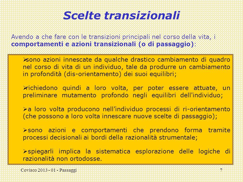 Covisco 2013 - 01 - Passaggi7 Scelte transizionali  sono azioni innescate da qualche drastico cambiamento di quadro nel corso di vita di un individuo, tale da produrre un cambiamento in profondità (dis-orientamento) dei suoi equilibri;  richiedono quindi a loro volta, per poter essere attuate, un preliminare mutamento profondo negli equilibri dell individuo;  a loro volta producono nell'individuo processi di ri-orientamento (che possono a loro volta innescare nuove scelte di passaggio);  sono azioni e comportamenti che prendono forma tramite processi decisionali ai bordi della razionalità strumentale;  spiegarli implica la sistematica esplorazione delle logiche di razionalità non ortodosse.