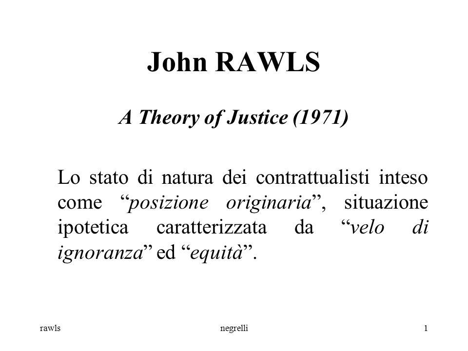 rawlsnegrelli2 John RAWLS Velo di ignoranza: nessuno degli individui nella posizione originaria conosce il suo posto nella società, la sua posizione di classe o il suo status sociale, la parte che il caso gli assegna nella suddivisione delle doti naturali, la sua intelligenza, forza o simili .