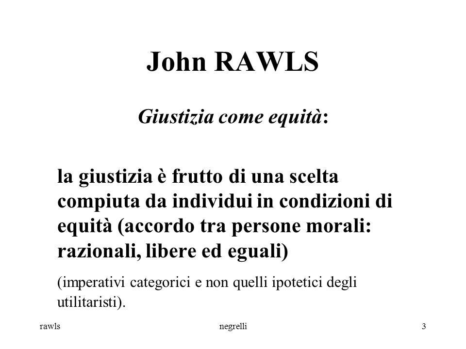 rawlsnegrelli3 John RAWLS Giustizia come equità: la giustizia è frutto di una scelta compiuta da individui in condizioni di equità (accordo tra person