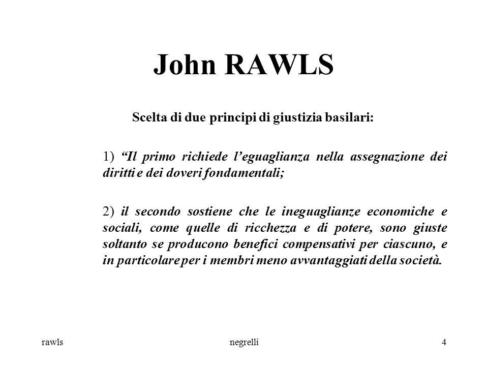 rawlsnegrelli5 John RAWLS Questi principi escludono la possibilità di giustificare le istituzioni in base al fatto che i sacrifici di alcuni sono compensati da un maggior bene aggregato.
