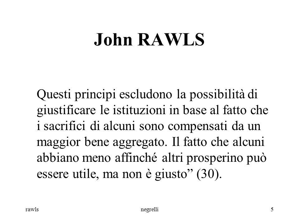 rawlsnegrelli6 John RAWLS Motivazioni: -egoistiche (pensare solo a se stessi) -utilitaristiche (pensare alla maggioranza) -morali (incondizionate o kantiane: pensare a tutti)