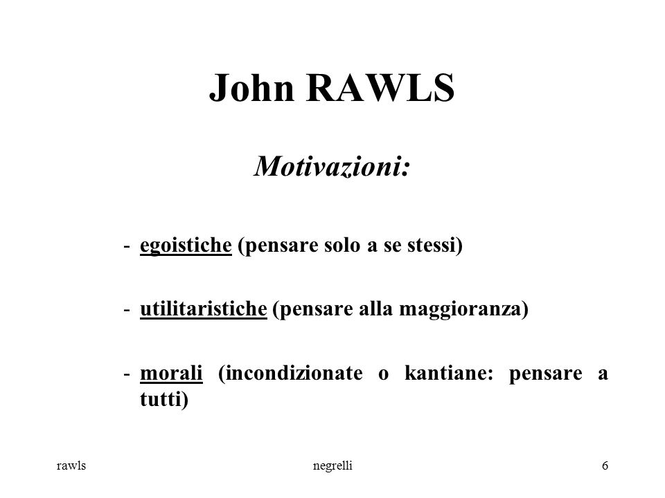 rawlsnegrelli6 John RAWLS Motivazioni: -egoistiche (pensare solo a se stessi) -utilitaristiche (pensare alla maggioranza) -morali (incondizionate o ka
