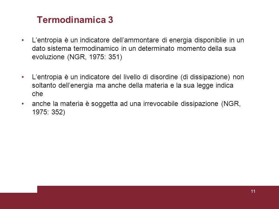 Termodinamica 3 L'entropia è un indicatore dell'ammontare di energia disponiblie in un dato sistema termodinamico in un determinato momento della sua evoluzione (NGR, 1975: 351) L'entropia è un indicatore del livello di disordine (di dissipazione) non soltanto dell'energia ma anche della materia e la sua legge indica che anche la materia è soggetta ad una irrevocabile dissipazione (NGR, 1975: 352) 11