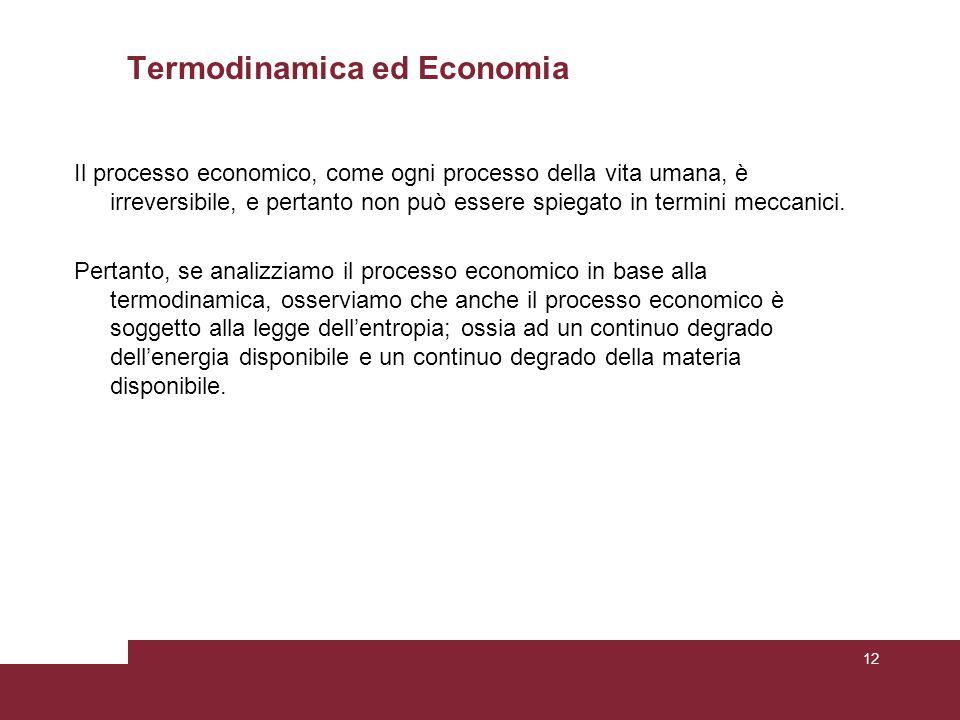 Termodinamica ed Economia Il processo economico, come ogni processo della vita umana, è irreversibile, e pertanto non può essere spiegato in termini meccanici.