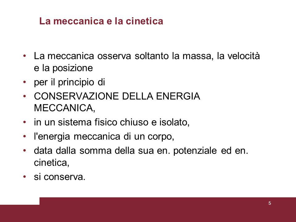 La meccanica e la cinetica La meccanica osserva soltanto la massa, la velocità e la posizione per il principio di CONSERVAZIONE DELLA ENERGIA MECCANICA, in un sistema fisico chiuso e isolato, l energia meccanica di un corpo, data dalla somma della sua en.