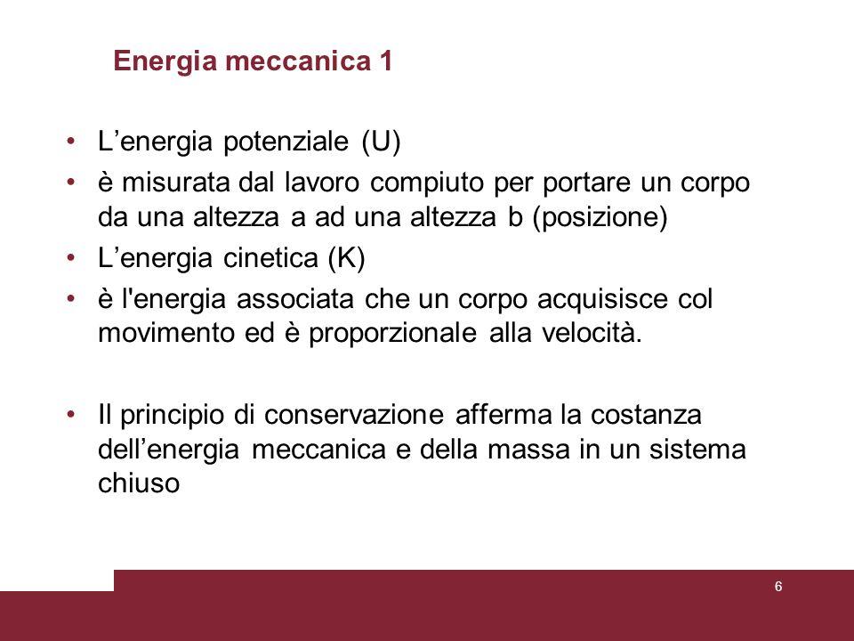 Energia meccanica 1 L'energia potenziale (U) è misurata dal lavoro compiuto per portare un corpo da una altezza a ad una altezza b (posizione) L'energia cinetica (K) è l energia associata che un corpo acquisisce col movimento ed è proporzionale alla velocità.