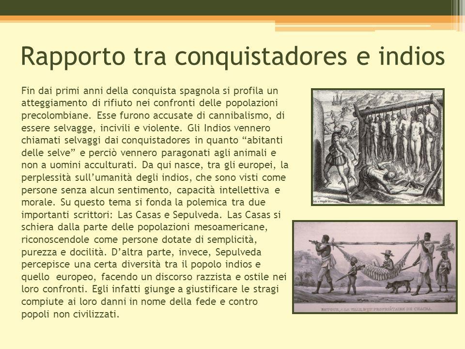 Rapporto tra conquistadores e indios Fin dai primi anni della conquista spagnola si profila un atteggiamento di rifiuto nei confronti delle popolazion