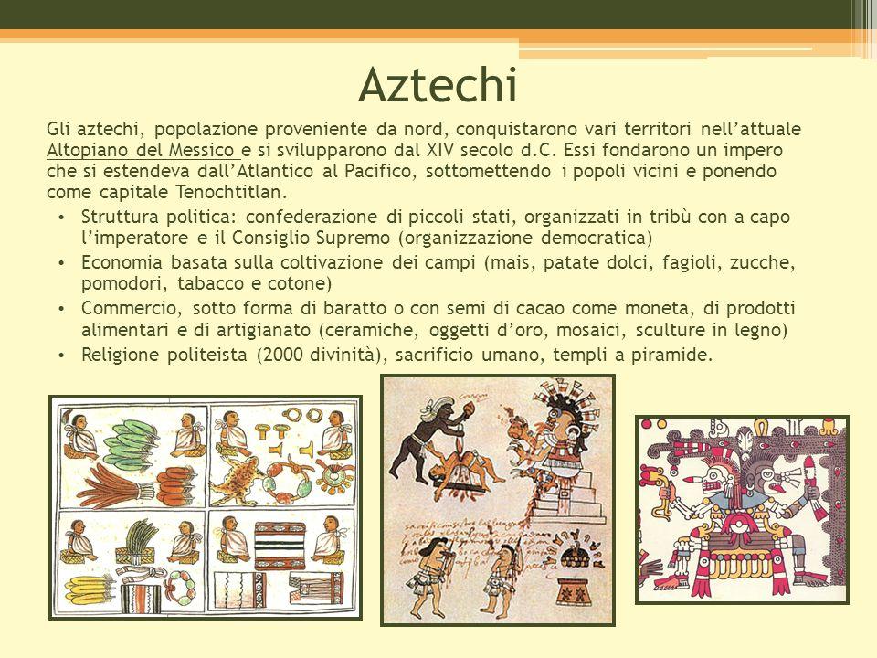 Aztechi Gli aztechi, popolazione proveniente da nord, conquistarono vari territori nell'attuale Altopiano del Messico e si svilupparono dal XIV secolo